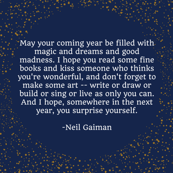 May your coming year be filled with magic and dreams and good madness. I hope you read some fine books and kiss someone who thinks you're wonderful, and don't forget to make some art --